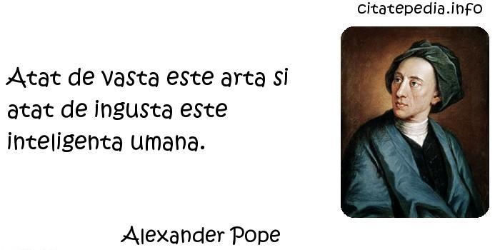 Alexander Pope - Atat de vasta este arta si atat de ingusta este inteligenta umana.