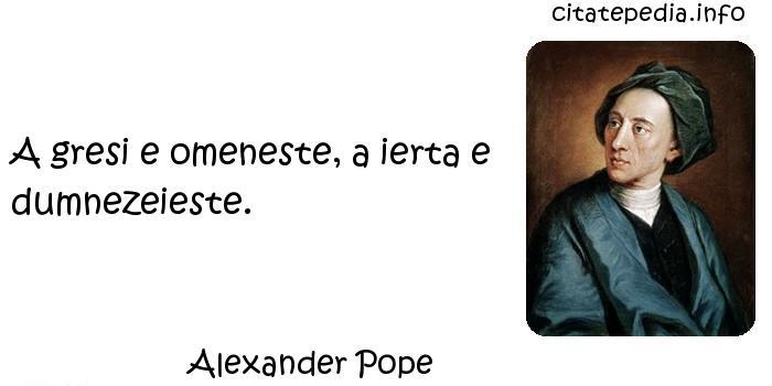 Alexander Pope - A gresi e omeneste, a ierta e dumnezeieste.