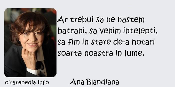 Ana Blandiana - Ar trebui sa ne nastem batrani, sa venim intelepti, sa fim in stare de-a hotari soarta noastra in lume.