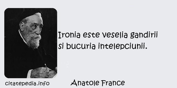 Anatole France - Ironia este veselia gandirii si bucuria intelepciunii.