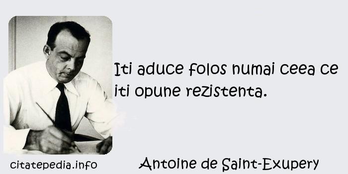 Antoine de Saint-Exupery - Iti aduce folos numai ceea ce iti opune rezistenta.