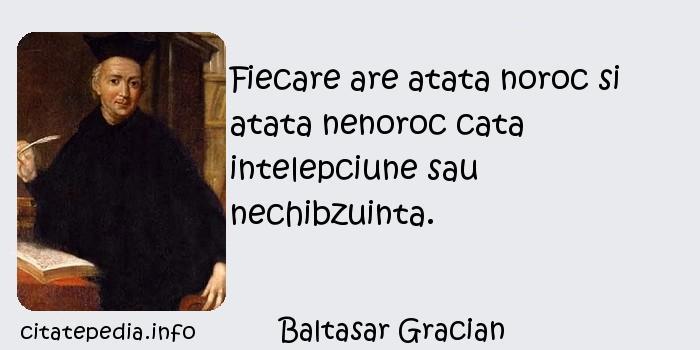 Baltasar Gracian - Fiecare are atata noroc si atata nenoroc cata intelepciune sau nechibzuinta.
