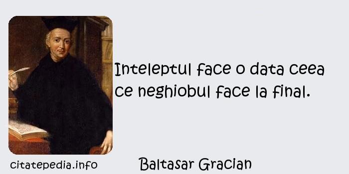 Baltasar Gracian - Inteleptul face o data ceea ce neghiobul face la final.