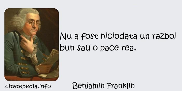 Benjamin Franklin - Nu a fost niciodata un razboi bun sau o pace rea.