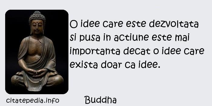 Buddha - O idee care este dezvoltata si pusa in actiune este mai importanta decat o idee care exista doar ca idee.