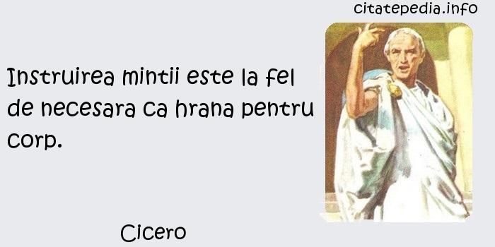Cicero - Instruirea mintii este la fel de necesara ca hrana pentru corp.