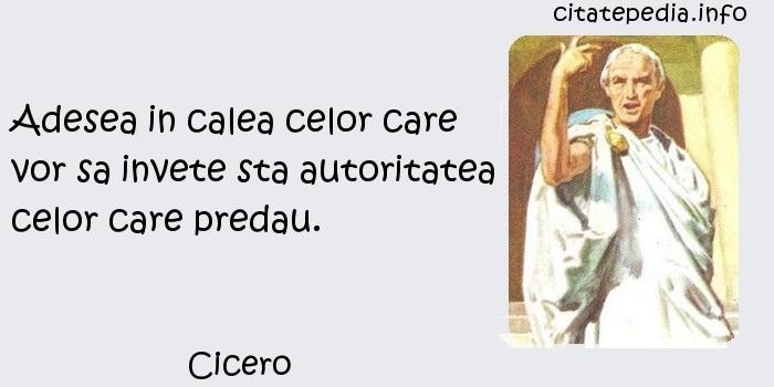 Cicero - Adesea in calea celor care vor sa invete sta autoritatea celor care predau.