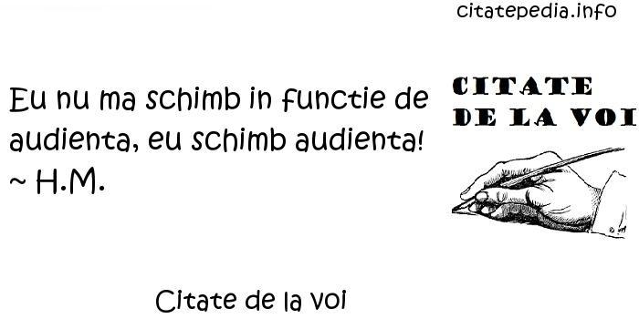 Citate de la voi - Eu nu ma schimb in functie de audienta, eu schimb audienta! ~ H.M.