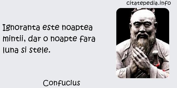 Confucius - Ignoranta este noaptea mintii, dar o noapte fara luna si stele.
