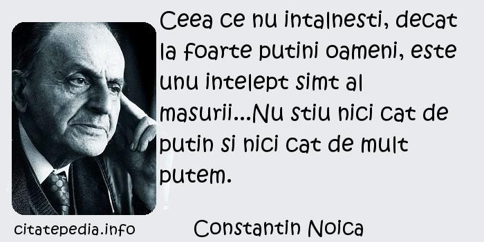 Constantin Noica - Ceea ce nu intalnesti, decat la foarte putini oameni, este unu intelept simt al masurii...Nu stiu nici cat de putin si nici cat de mult putem.