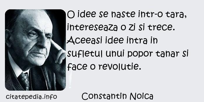 Constantin Noica - O idee se naste intr-o tara, intereseaza o zi si trece. Aceeasi idee intra in sufletul unui popor tanar si face o revolutie.