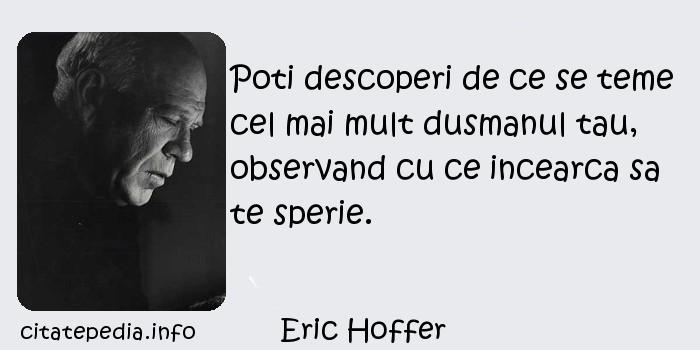 Eric Hoffer - Poti descoperi de ce se teme cel mai mult dusmanul tau, observand cu ce incearca sa te sperie.