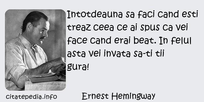 Ernest Hemingway - Intotdeauna sa faci cand esti treaz ceea ce ai spus ca vei face cand erai beat. In felul asta vei invata sa-ti tii gura!
