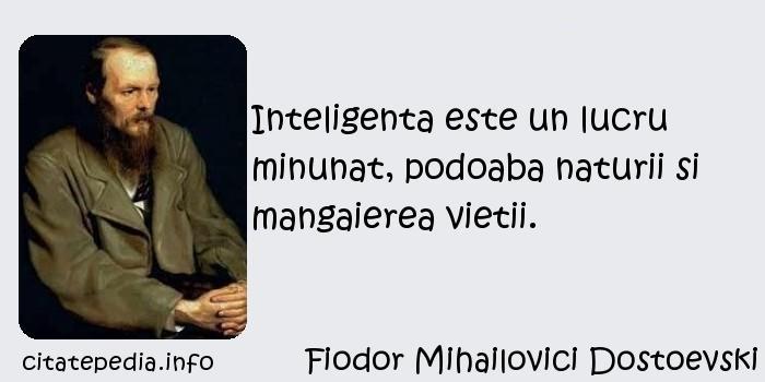 Fiodor Mihailovici Dostoevski - Inteligenta este un lucru minunat, podoaba naturii si mangaierea vietii.