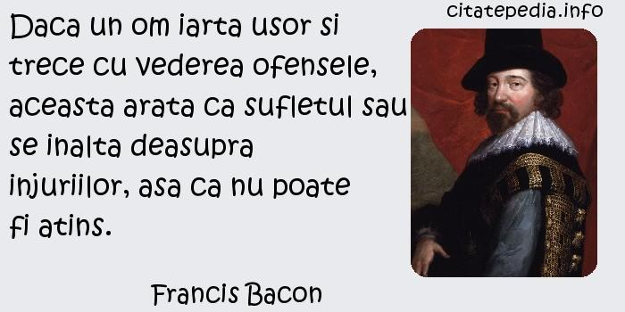 Francis Bacon - Daca un om iarta usor si trece cu vederea ofensele, aceasta arata ca sufletul sau se inalta deasupra injuriilor, asa ca nu poate fi atins.