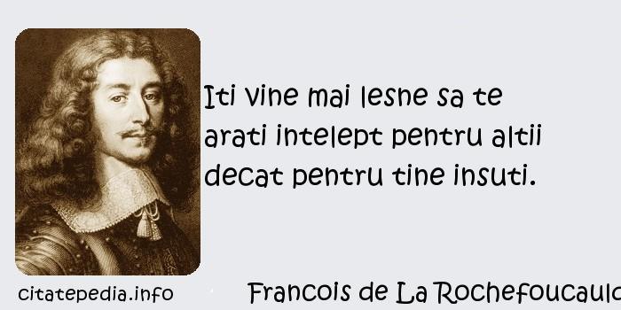 Francois de La Rochefoucauld - Iti vine mai lesne sa te arati intelept pentru altii decat pentru tine insuti.