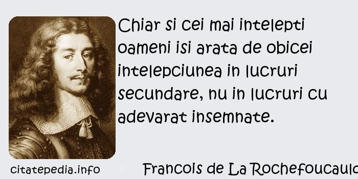 Francois de La Rochefoucauld - Chiar si cei mai intelepti oameni isi arata de obicei intelepciunea in lucruri secundare, nu in lucruri cu adevarat insemnate.