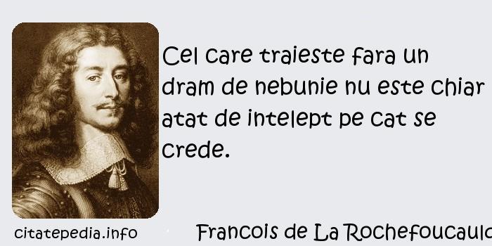 Francois de La Rochefoucauld - Cel care traieste fara un dram de nebunie nu este chiar atat de intelept pe cat se crede.