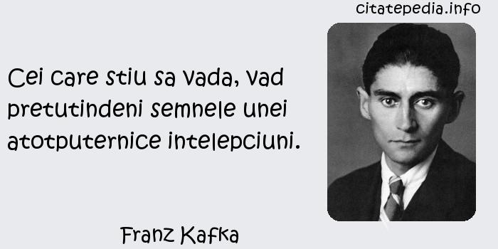 Franz Kafka - Cei care stiu sa vada, vad pretutindeni semnele unei atotputernice intelepciuni.
