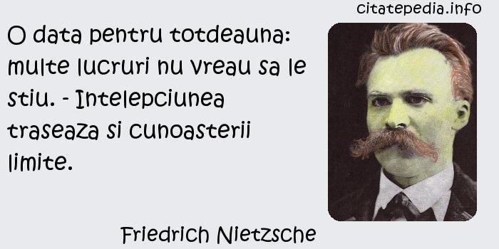 Friedrich Nietzsche - O data pentru totdeauna: multe lucruri nu vreau sa le stiu. - Intelepciunea traseaza si cunoasterii limite.