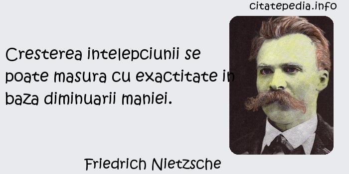 Friedrich Nietzsche - Cresterea intelepciunii se poate masura cu exactitate in baza diminuarii maniei.