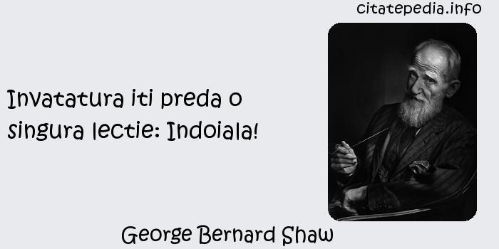 George Bernard Shaw - Invatatura iti preda o singura lectie: Indoiala!