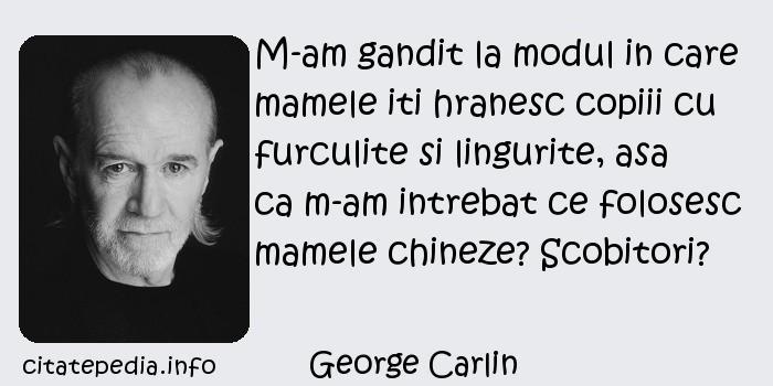 George Carlin - M-am gandit la modul in care mamele iti hranesc copiii cu furculite si lingurite, asa ca m-am intrebat ce folosesc mamele chineze? Scobitori?