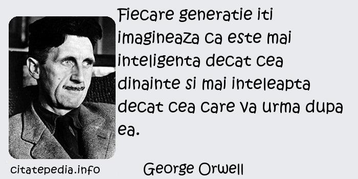 George Orwell - Fiecare generatie iti imagineaza ca este mai inteligenta decat cea dinainte si mai inteleapta decat cea care va urma dupa ea.