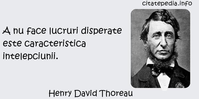 Henry David Thoreau - A nu face lucruri disperate este caracteristica intelepciunii.