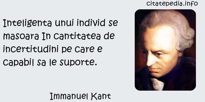 Immanuel Kant - Inteligenta unui individ se masoara In cantitatea de incertitudini pe care e capabil sa le suporte.