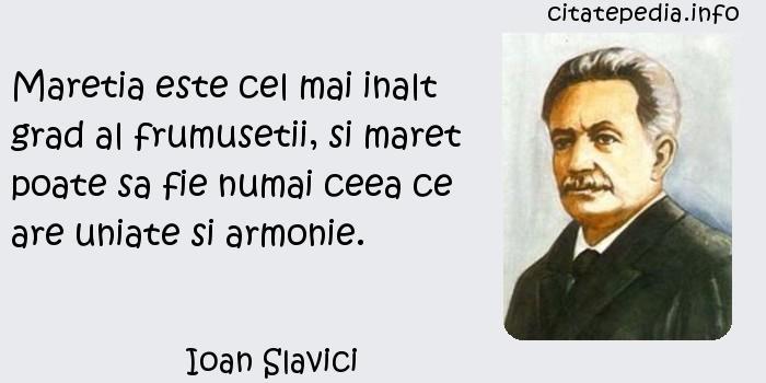 Ioan Slavici - Maretia este cel mai inalt grad al frumusetii, si maret poate sa fie numai ceea ce are uniate si armonie.