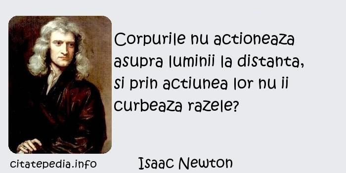 Isaac Newton - Corpurile nu actioneaza asupra luminii la distanta, si prin actiunea lor nu ii curbeaza razele?