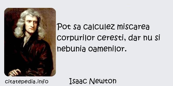 Isaac Newton - Pot sa calculez miscarea corpurilor ceresti, dar nu si nebunia oamenilor.