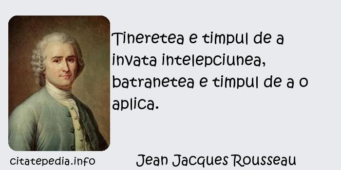 Jean Jacques Rousseau - Tineretea e timpul de a invata intelepciunea, batranetea e timpul de a o aplica.