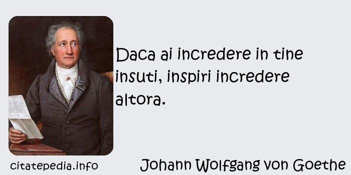 Johann Wolfgang von Goethe - Daca ai incredere in tine insuti, inspiri incredere altora.