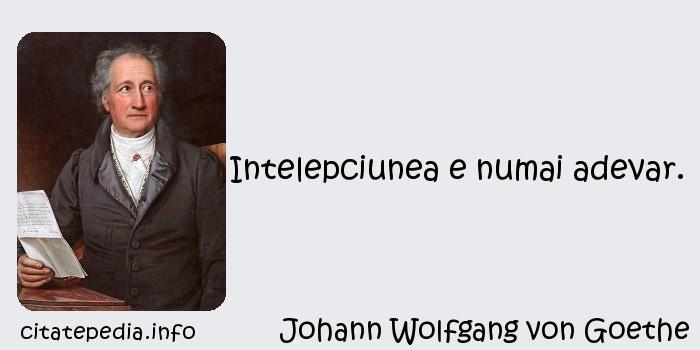 Johann Wolfgang von Goethe - Intelepciunea e numai adevar.