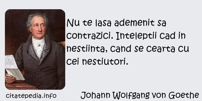 Johann Wolfgang von Goethe - Nu te lasa ademenit sa contrazici. Inteleptii cad in nestiinta, cand se cearta cu cei nestiutori.