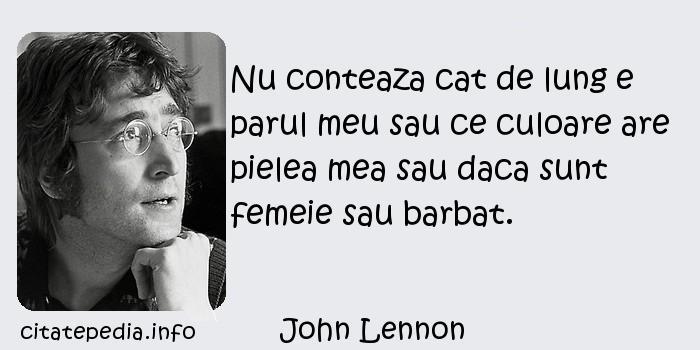 John Lennon - Nu conteaza cat de lung e parul meu sau ce culoare are pielea mea sau daca sunt femeie sau barbat.
