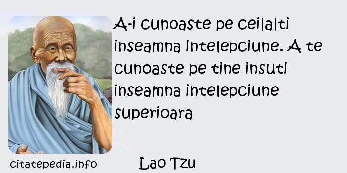 Lao Tzu - A-i cunoaste pe ceilalti inseamna intelepciune. A te cunoaste pe tine insuti inseamna intelepciune superioara