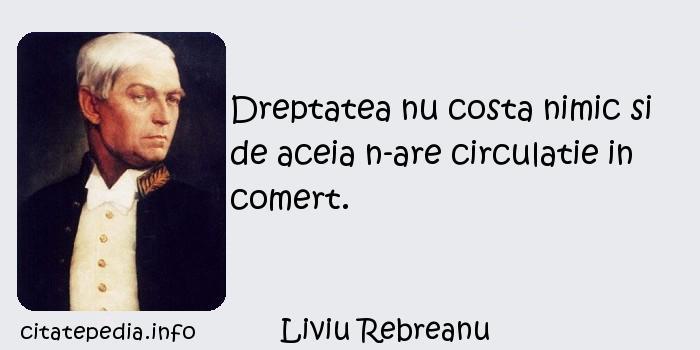 Liviu Rebreanu - Dreptatea nu costa nimic si de aceia n-are circulatie in comert.