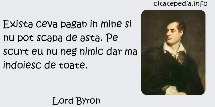 Lord Byron - Exista ceva pagan in mine si nu pot scapa de asta. Pe scurt eu nu neg nimic dar ma indoiesc de toate.