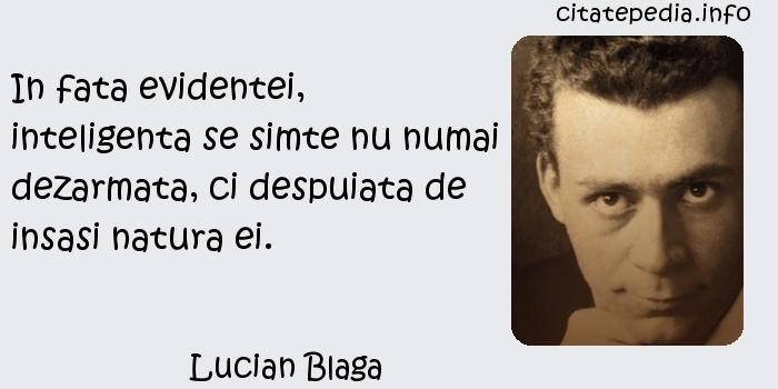 Lucian Blaga - In fata evidentei, inteligenta se simte nu numai dezarmata, ci despuiata de insasi natura ei.