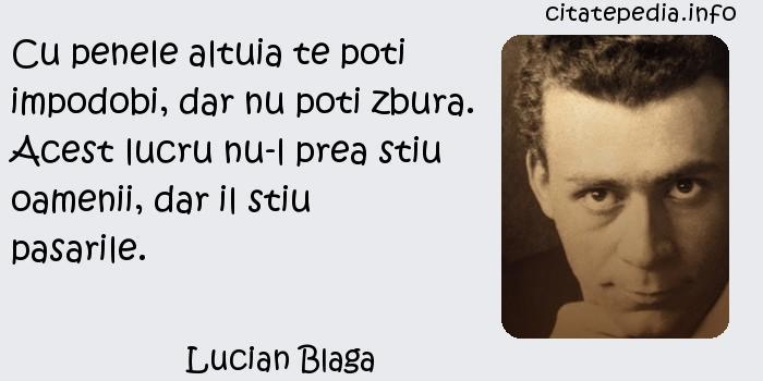 Lucian Blaga - Cu penele altuia te poti impodobi, dar nu poti zbura. Acest lucru nu-l prea stiu oamenii, dar il stiu pasarile.
