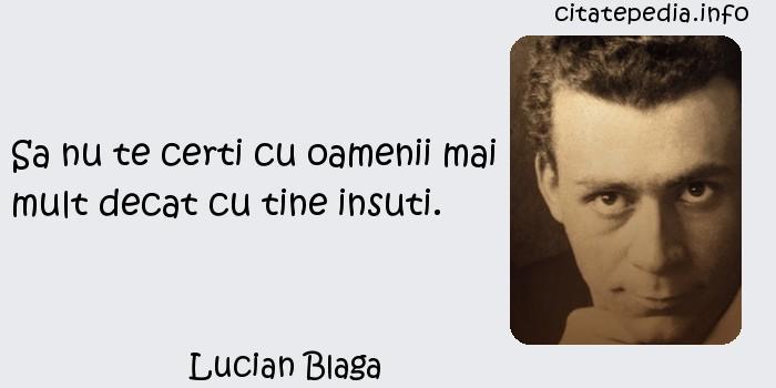 Lucian Blaga - Sa nu te certi cu oamenii mai mult decat cu tine insuti.