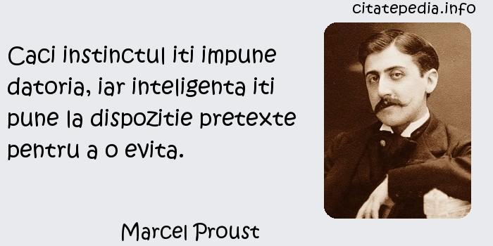 Marcel Proust - Caci instinctul iti impune datoria, iar inteligenta iti pune la dispozitie pretexte pentru a o evita.