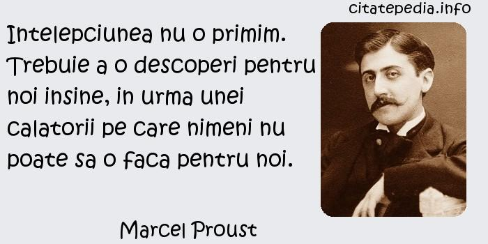 Marcel Proust - Intelepciunea nu o primim. Trebuie a o descoperi pentru noi insine, in urma unei calatorii pe care nimeni nu poate sa o faca pentru noi.