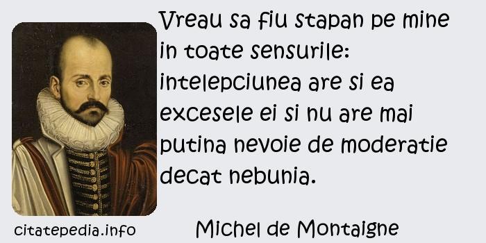 Michel de Montaigne - Vreau sa fiu stapan pe mine in toate sensurile: intelepciunea are si ea excesele ei si nu are mai putina nevoie de moderatie decat nebunia.