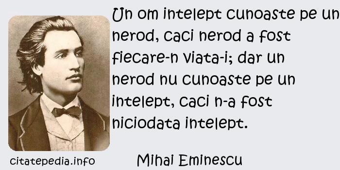 Mihai Eminescu - Un om intelept cunoaste pe un nerod, caci nerod a fost fiecare-n viata-i; dar un nerod nu cunoaste pe un intelept, caci n-a fost niciodata intelept.