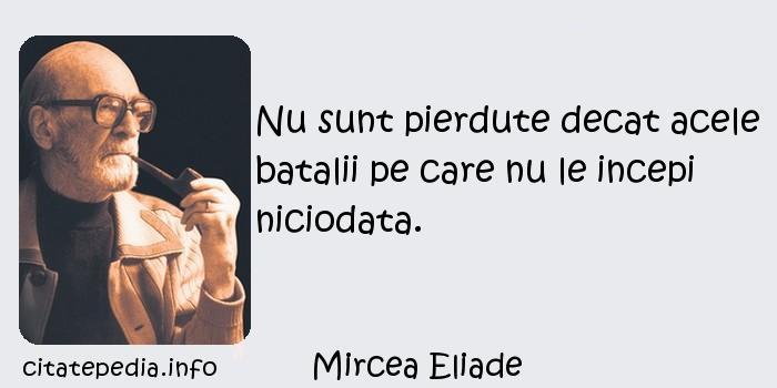 Mircea Eliade - Nu sunt pierdute decat acele batalii pe care nu le incepi niciodata.