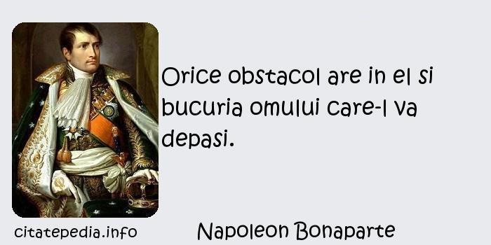 Napoleon Bonaparte - Orice obstacol are in el si bucuria omului care-l va depasi.